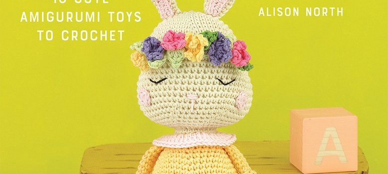 Cutest Crochet Creations: 18 Amigurumi Toys to Crochet by Alison North
