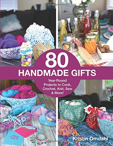 80 Handmade Gifts: Year-Round Projects to Cook, Crochet, Knit, Sew & More! by Kristin Omdahl